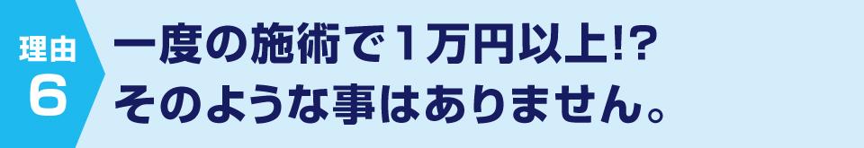 一度の施術で1万円以上、そのような事はありません
